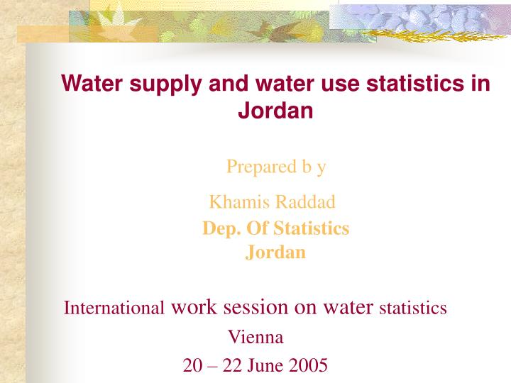 Water supply and water use statistics in jordan prepared b y khamis raddad dep of statistics jordan
