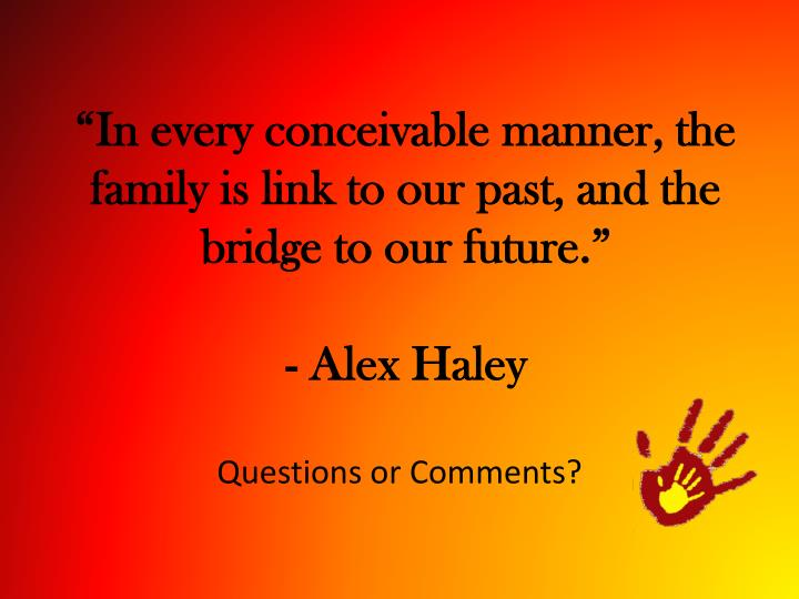 """""""In every conceivable manner, the family is link to our past, and the bridge to our future."""""""