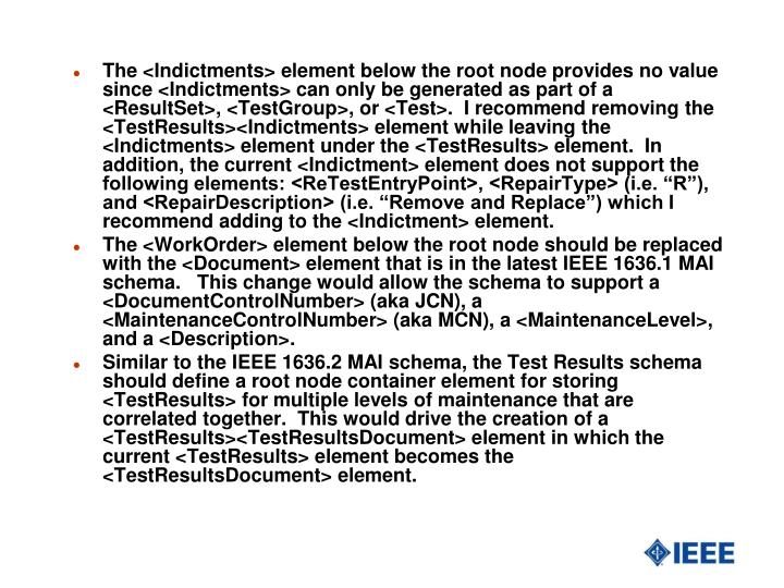 "The <Indictments> element below the root node provides no value since <Indictments> can only be generated as part of a <ResultSet>, <TestGroup>, or <Test>.  I recommend removing the <TestResults><Indictments> element while leaving the <Indictments> element under the <TestResults> element.  In addition, the current <Indictment> element does not support the following elements: <ReTestEntryPoint>, <RepairType> (i.e. ""R""), and <RepairDescription> (i.e. ""Remove and Replace"") which I recommend adding to the <Indictment> element."