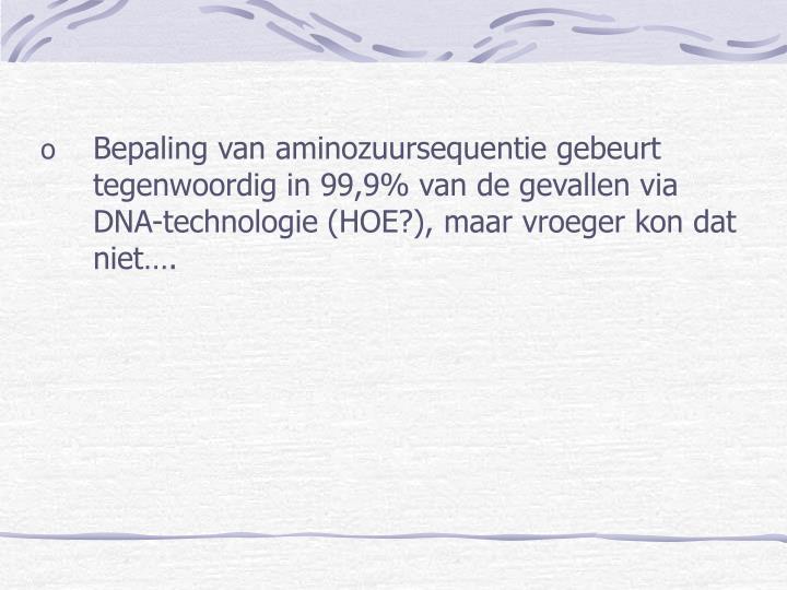 Bepaling van aminozuursequentie gebeurt tegenwoordig in 99,9% van de gevallen via DNA-technologie (HOE?), maar vroeger kon dat niet….