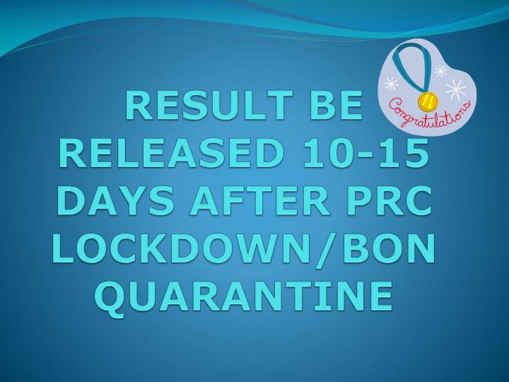 RESULT BE RELEASED 10-15 DAYS AFTER PRC LOCKDOWN/BON QUARANTINE