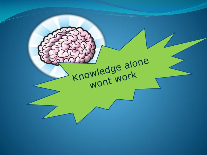 Knowledge alone wont work