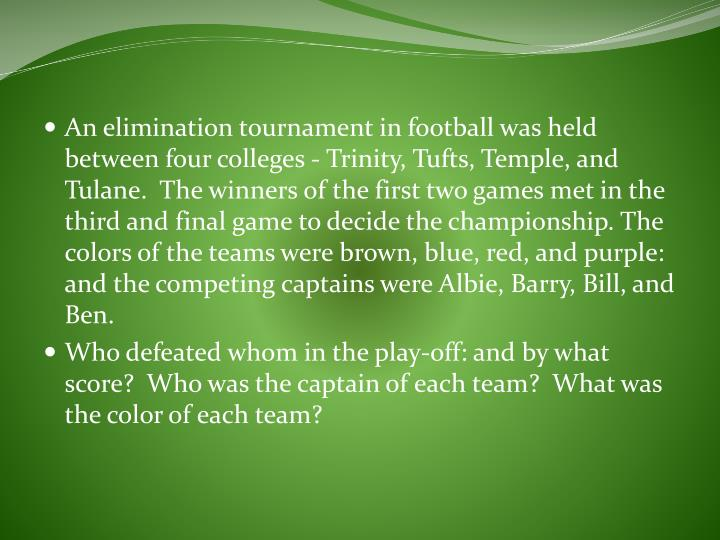 An elimination tournament in football was held between four colleges - Trinity, Tufts, Temple, and Tulane.  The winners of the first two games met in the third and final game to decide the championship. The colors of the teams were brown, blue, red, and purple: and the competing captains were Albie, Barry, Bill, and Ben.