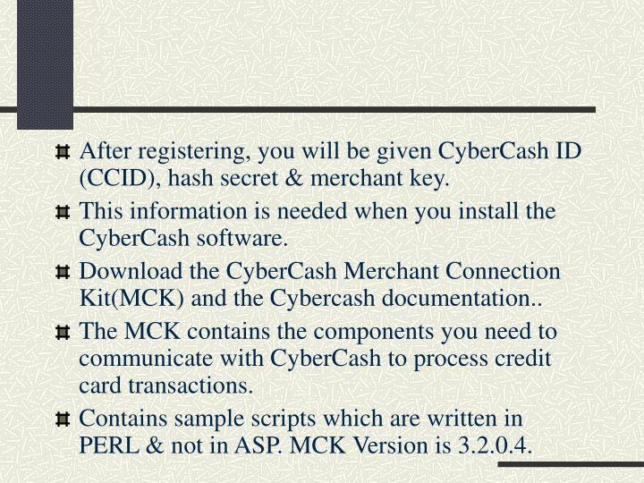 After registering, you will be given CyberCash ID (CCID), hash secret & merchant key.