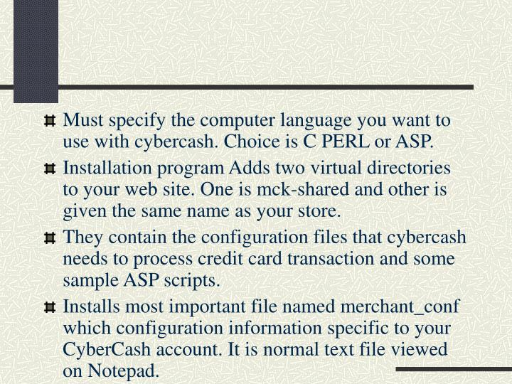 Must specify the computer language you want to use with cybercash. Choice is C PERL or ASP.