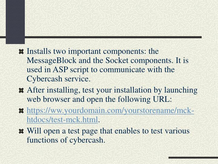 Installs two important components: the MessageBlock and the Socket components. It is used in ASP script to communicate with the Cybercash service.