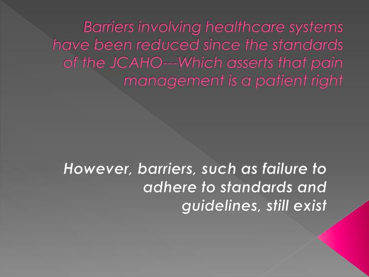Barriers involving healthcare systems have been reduced since the standards of the JCAHO---Which asserts that pain management is a patient right