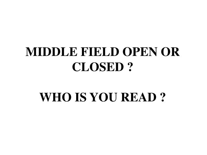 MIDDLE FIELD OPEN OR CLOSED ?