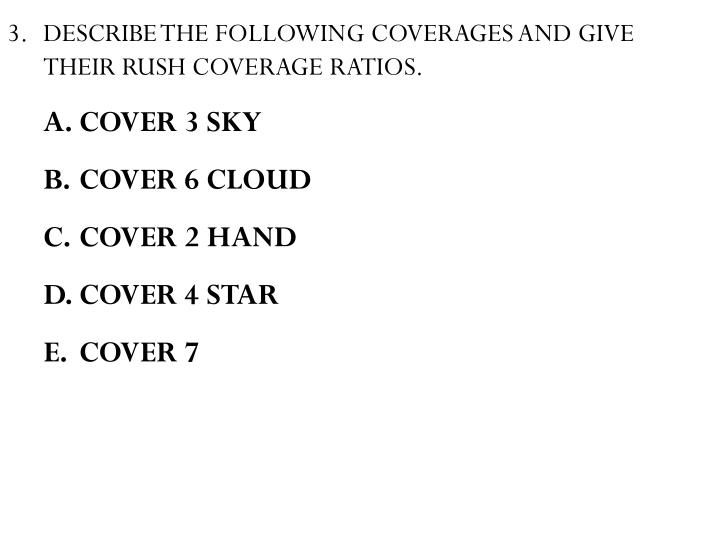 DESCRIBE THE FOLLOWING COVERAGES AND GIVE THEIR RUSH COVERAGE RATIOS.