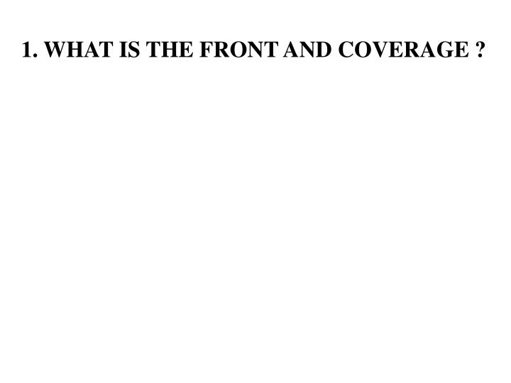 1. WHAT IS THE FRONT AND COVERAGE ?