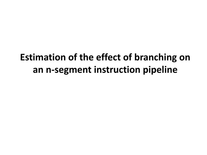 Estimation of the effect of branching on an n-segment instruction pipeline