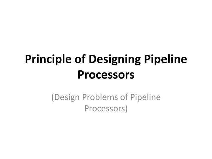 Principle of Designing Pipeline Processors