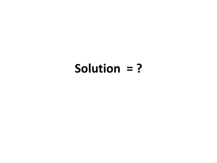 Solution  = ?
