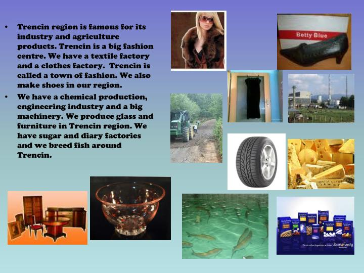 Trencin region is famous for its industry and agriculture products. Trencin is abig fashion centre. We have atextile factory and aclothes factory.  Trencin is called atown of fashion.