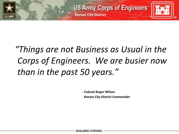 """""""Things are not Business as Usual in the Corps of Engineers.  We are busier now than in the past 50 years."""""""