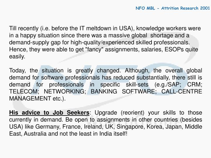 """Till recently (i.e. before the IT meltdown in USA), knowledge workers were in a happy situation since there was a massive global  shortage and a demand-supply gap for high-quality/experienced skilled professionals. Hence, they were able to get """"fancy"""" assignments, salaries, ESOPs quite easily."""