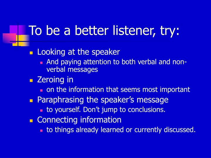 To be a better listener, try:
