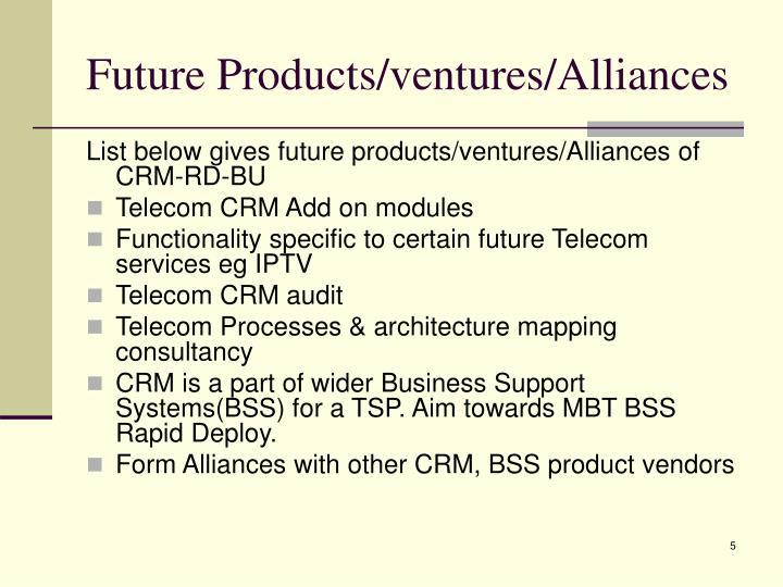 Future Products/ventures/Alliances