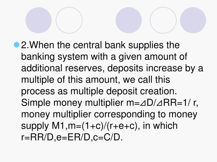 2.When the central bank supplies the banking system with a given amount of additional reserves, deposits increase by a multiple of this amount, we call this process as multiple deposit creation. Simple money multiplier m=⊿D/⊿RR=1/ r, money multiplier corresponding to money supply M1,m=(1+c)/(r+e+c), in which r=RR/D,e=ER/D,c=C/D.