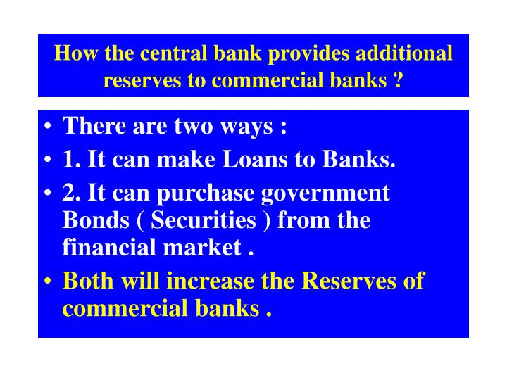 How the central bank provides additional reserves to commercial banks ?