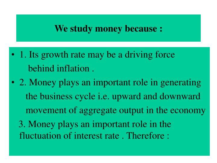 We study money because :