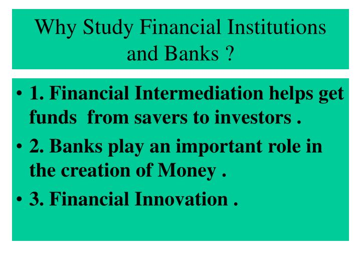 Why Study Financial Institutions and Banks ?