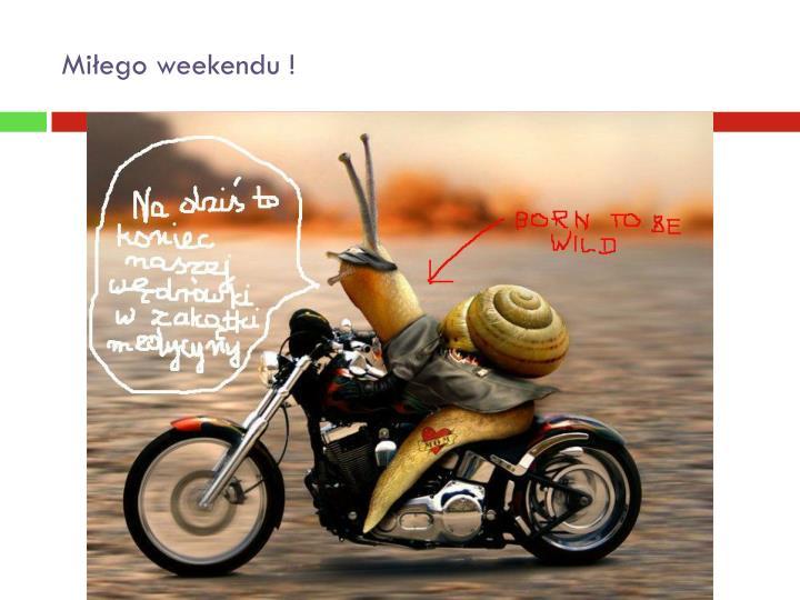 Miłego weekendu !