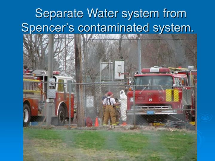 Separate Water system from Spencer's contaminated system.