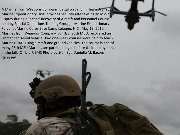 A Marine from Weapons Company, Battalion Landing Team 3/8, 26th Marine Expeditionary Unit, provides security after exiting an MV-22 Osprey during a Tactical Recovery of Aircraft and Personnel Course held by Special Operations Training Group, II Marine Expeditionary Force, at Marine Corps Base Camp Lejeune, N.C., May 19, 2010. Marines from Weapons Company, BLT 3/8, 26th MEU, recovered an Unmanned Aerial Vehicle. Two one-week courses were held to teach Marines TRAP using aircraft and ground vehicles. The course is one of many 26th MEU Marines are participating in before their deployment in the fall. (Official USMC Photo by Staff Sgt. Danielle M. Bacon/ Released).
