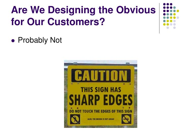 Are We Designing the Obvious for Our Customers?