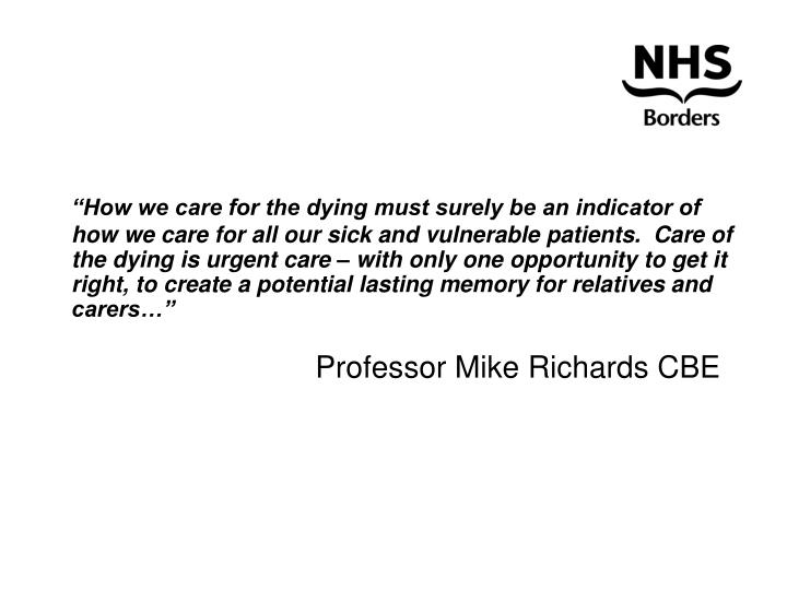 """""""How we care for the dying must surely be an indicator of how we care for all our sick and vulnerable patients.  Care of the dying is urgent care – with only one opportunity to get it right, to create a potential lasting memory for relatives and carers…"""""""