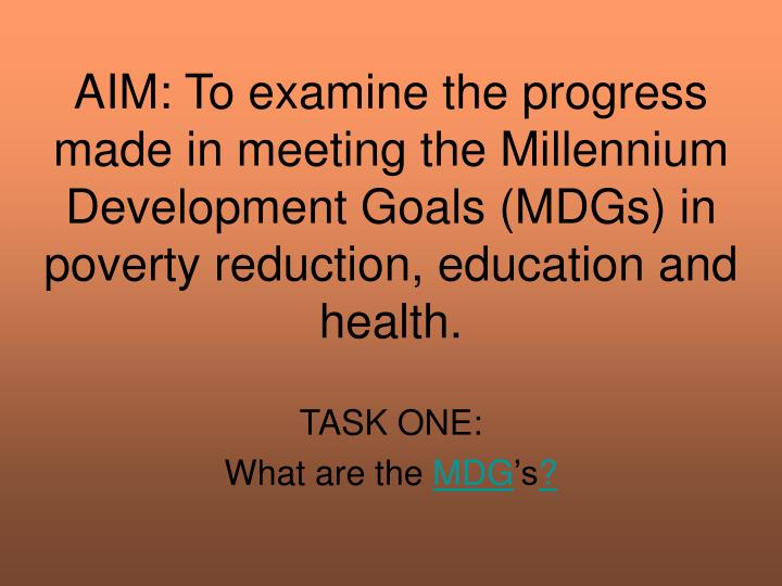 AIM: To examine the progress made in meeting the Millennium Development Goals (MDGs) in poverty reduction, education and health.