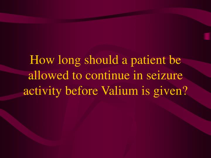 How long should a patient be allowed to continue in seizure activity before Valium is given?