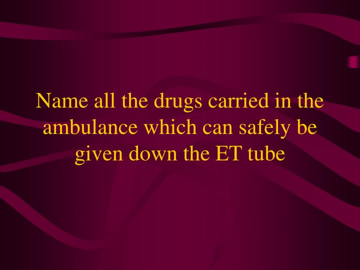 Name all the drugs carried in the ambulance which can safely be given down the ET tube
