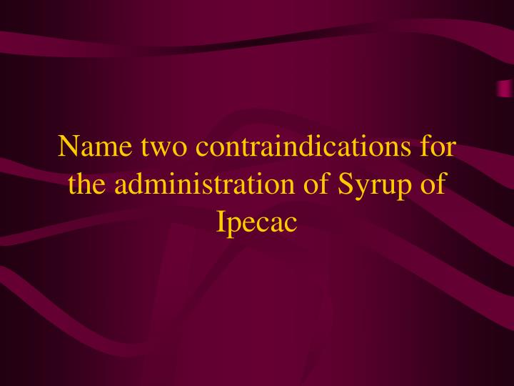 Name two contraindications for the administration of Syrup of Ipecac
