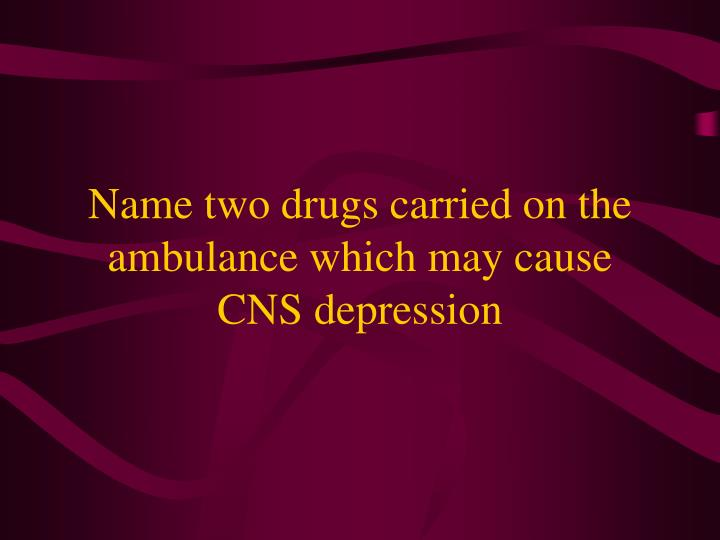 Name two drugs carried on the ambulance which may cause CNS depression