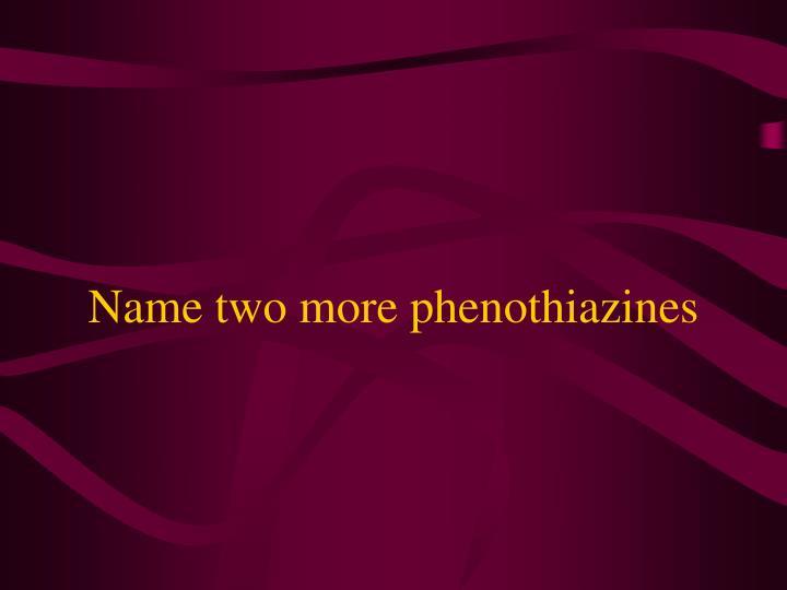 Name two more phenothiazines