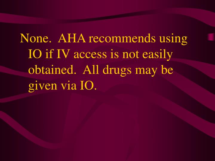 None.  AHA recommends using IO if IV access is not easily obtained.  All drugs may be given via IO.
