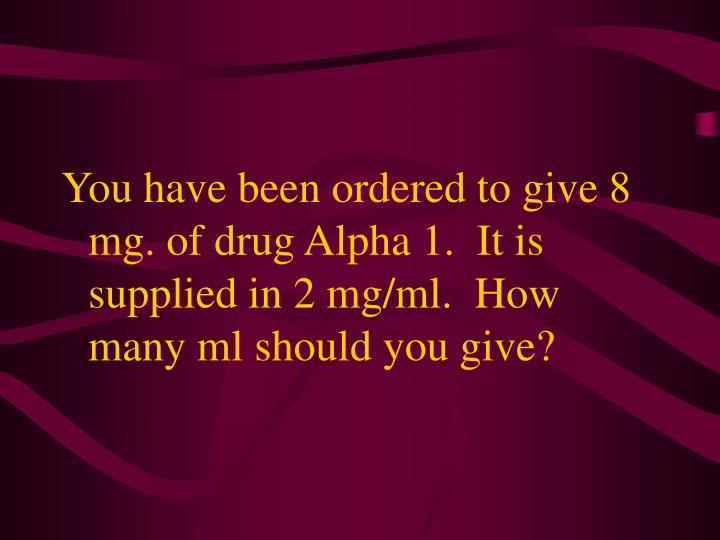 You have been ordered to give 8 mg. of drug Alpha 1.  It is supplied in 2 mg/ml.  How many ml should you give?