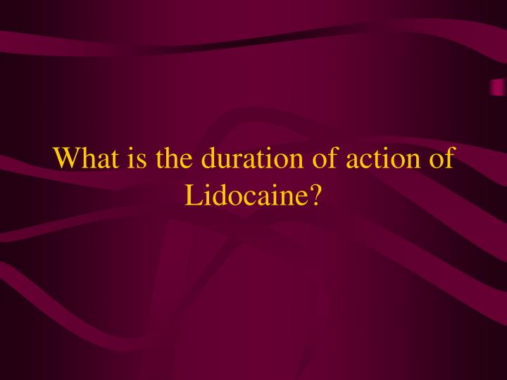What is the duration of action of Lidocaine?