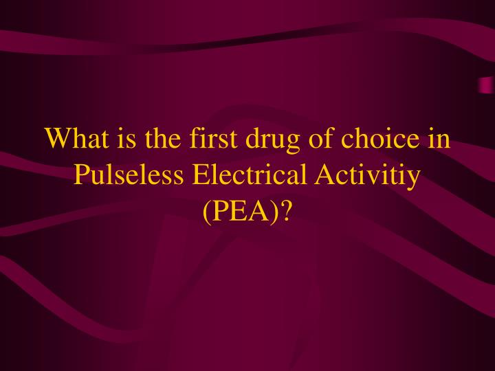 What is the first drug of choice in Pulseless Electrical Activitiy (PEA)?