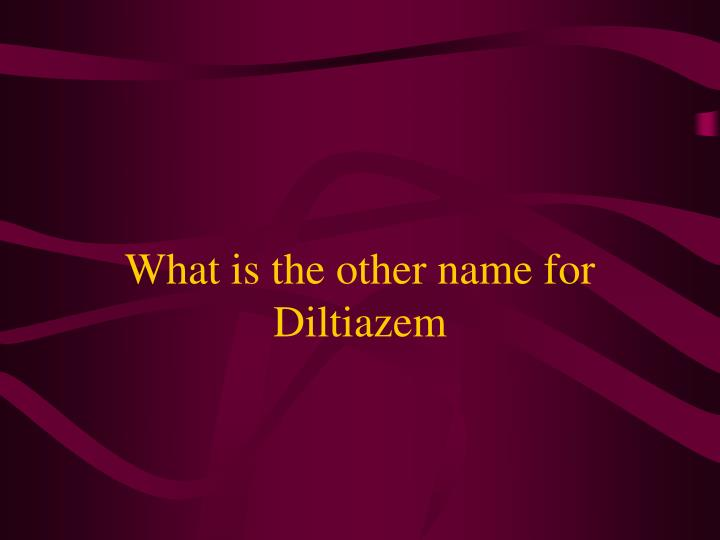 What is the other name for Diltiazem