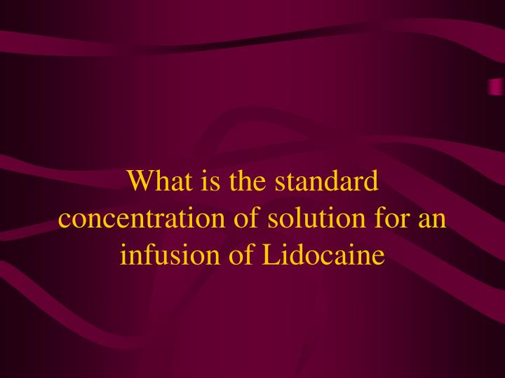 What is the standard concentration of solution for an infusion of Lidocaine