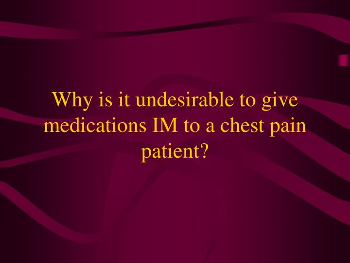Why is it undesirable to give medications IM to a chest pain patient?