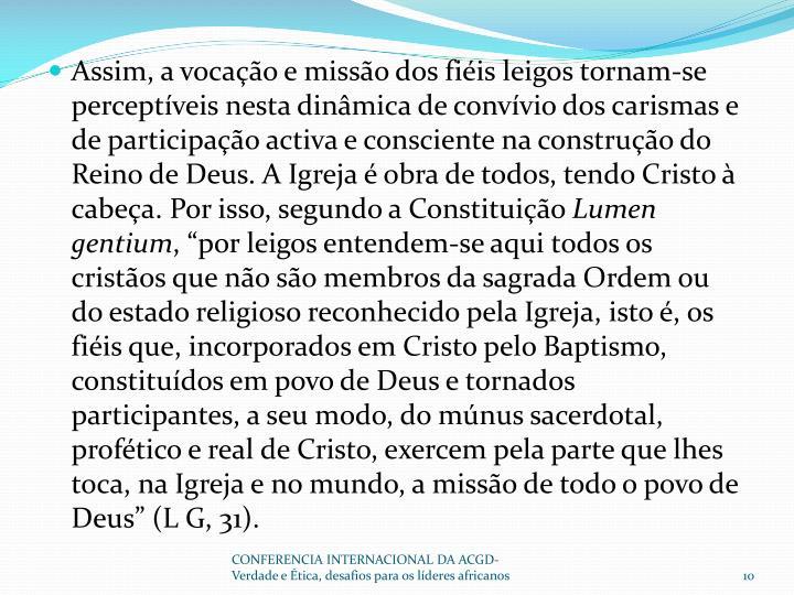 Assim, a vocação e missão dos fiéis leigos tornam-se perceptíveis nesta dinâmica de convívio dos carismas e de participação activa e consciente na construção do Reino de Deus. A Igreja é obra de todos, tendo Cristo à cabeça. Por isso, segundo a Constituição