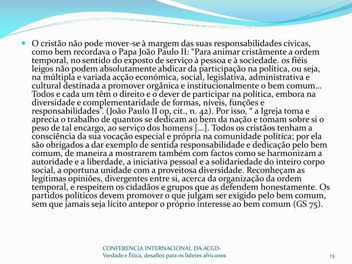 """O cristão não pode mover-se à margem das suas responsabilidades cívicas, como bem recordava o Papa João Paulo II: """"Para animar cristãmente a ordem temporal, no sentido do exposto de serviço à pessoa e à sociedade. os fiéis leigos não podem absolutamente abdicar da participação na política, ou seja, na múltipla e variada acção económica, social, legislativa, administrativa e cultural destinada a promover orgânica e institucionalmente o bem comum… Todos e cada um têm o direito e o dever de participar na política, embora na diversidade e complementaridade de formas, níveis, funções e responsabilidades"""". (João Paulo II"""