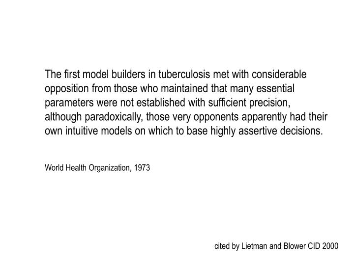 The first model builders in tuberculosis met with considerable opposition from those who maintained that many essential parameters were not established with sufficient precision, although paradoxically, those very opponents apparently had their own intuitive models on which to base highly assertive decisions.