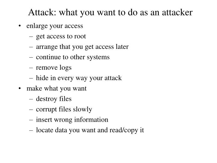 Attack: what you want to do as an attacker