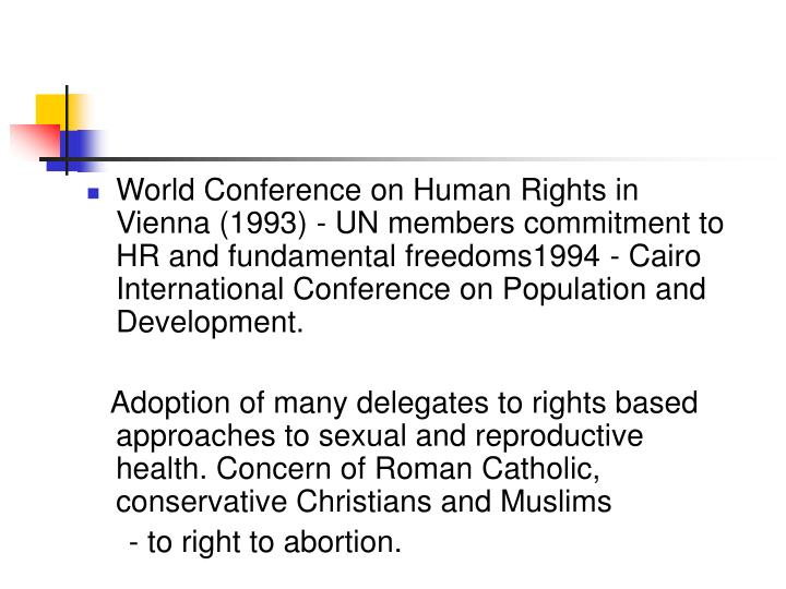 World Conference on Human Rights in Vienna (1993) - UN members commitment to HR and fundamental freedoms1994 - Cairo International Conference on Population and Development.