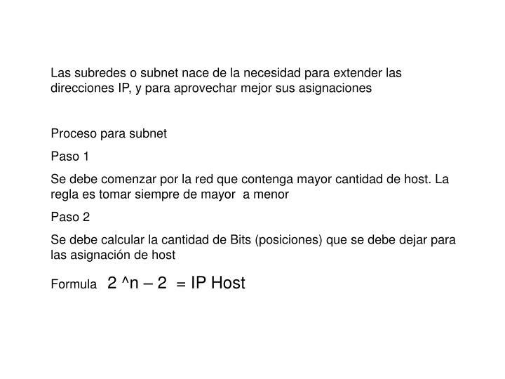 Las subredes o subnet nace de la necesidad para extender las direcciones IP, y para aprovechar mejor sus asignaciones